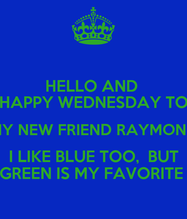 https://sd.keepcalm-o-matic.co.uk/i/hello-and-happy-wednesday-to-my-new-friend-raymond-i-like-blue-too-but-green-is-my-favorite.png Hello New Friend