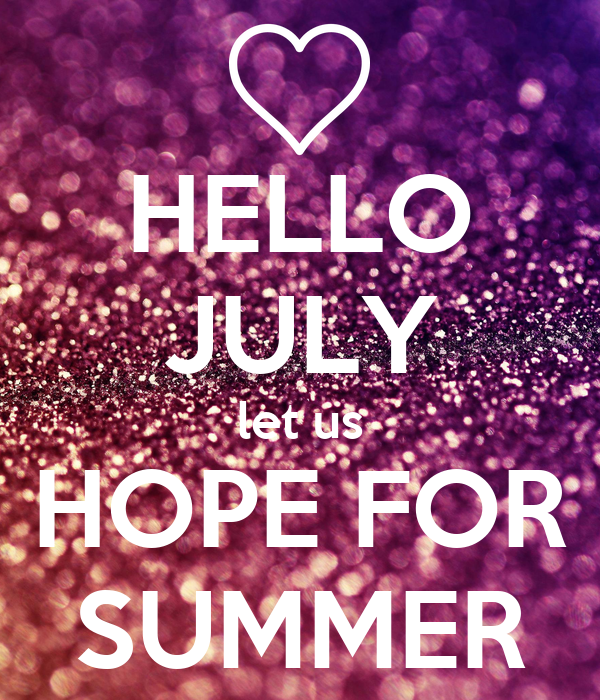 HELLO JULY Let Us HOPE FOR SUMMER