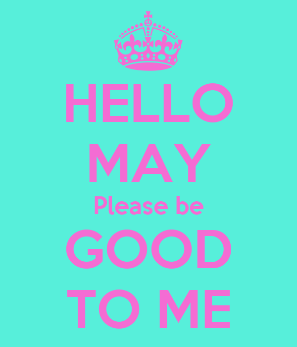 HELLO MAY Please be GOOD TO ME Poster | Loora | Keep Calm ...