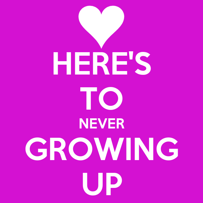 HERE'S TO NEVER GROWING UP - KEEP CALM AND CARRY ON Image ...