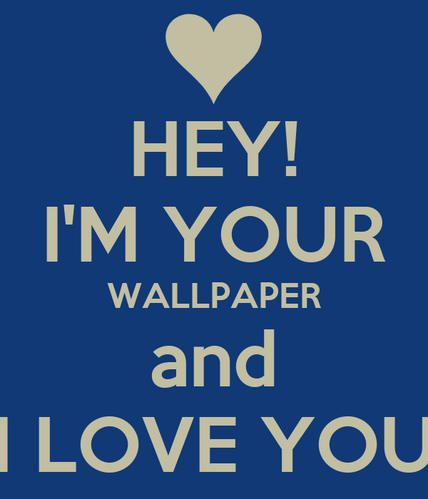 I Love You Wallpaper I Love You Wallpaper : HEY! I M YOUR WALLPAPER and I LOVE YOU Poster boobidi Keep calm-o-Matic