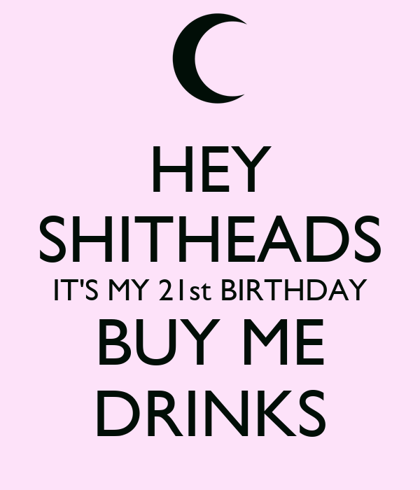 hey shitheads it s my 21st birthday buy me drinks poster ashley
