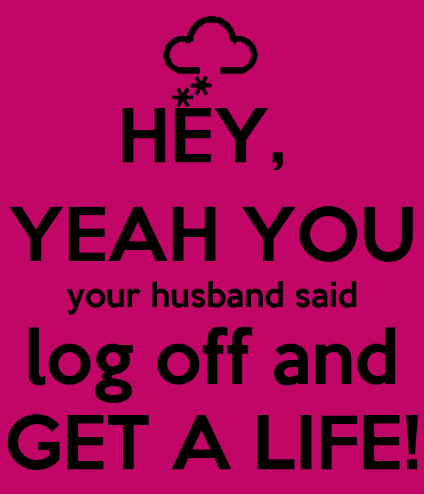 Get A Life: HEY, YEAH YOU Your Husband Said Log Off And GET A LIFE