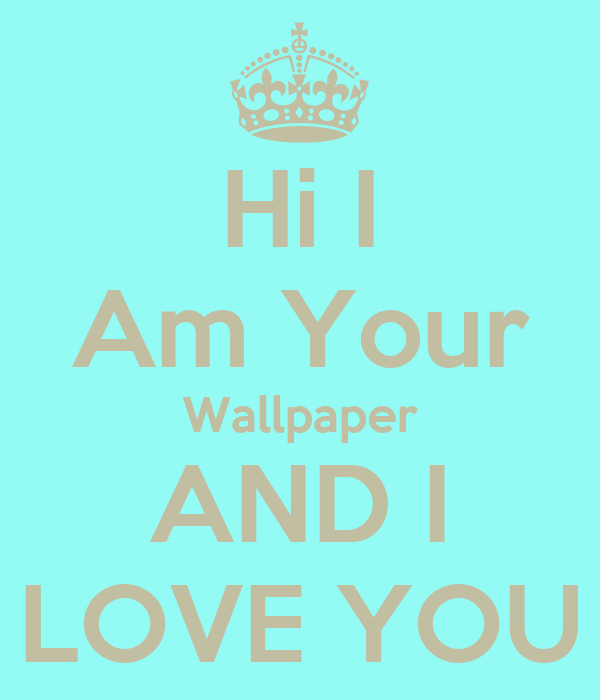 Hi I Am Your Wallpaper AND I LOVE YOU Poster DaFv Stealth Keep calm-o-Matic