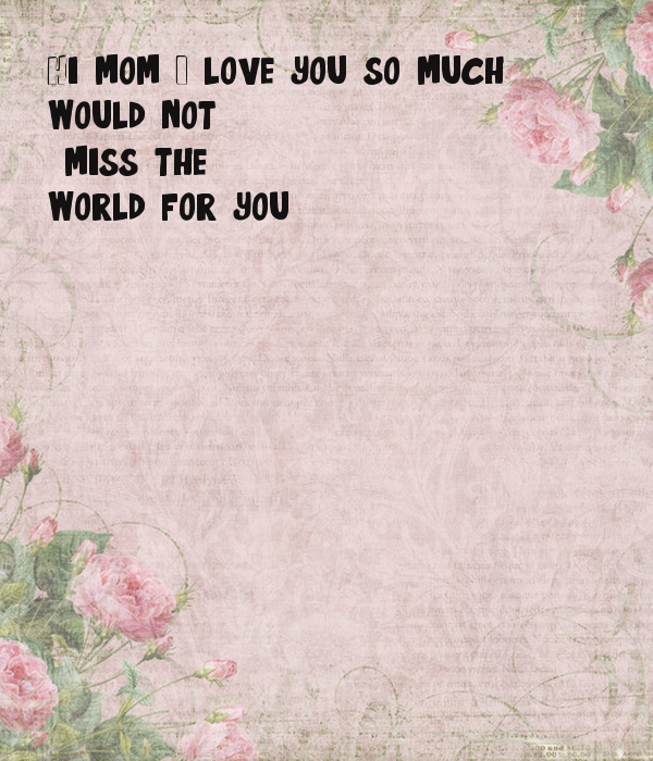 hi mom i love you so much would not miss the world for you