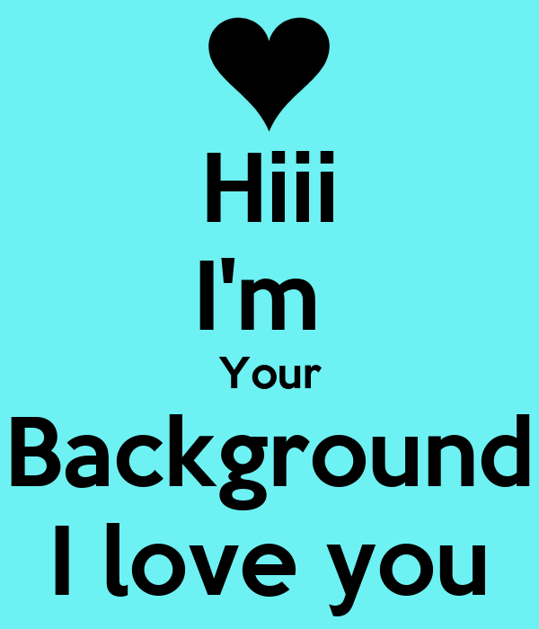 Hiii I m Your Background I love you Poster mel Keep calm-o-Matic