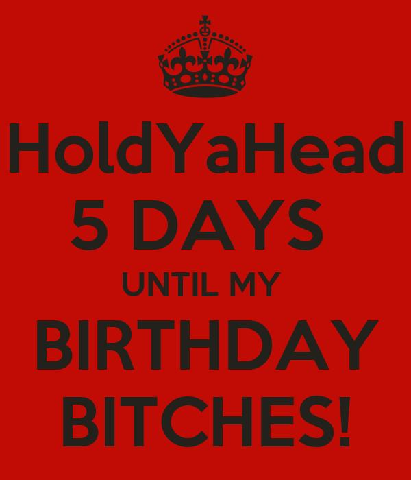 5 Days Until my Birthday Holdyahead 5 Days Until my