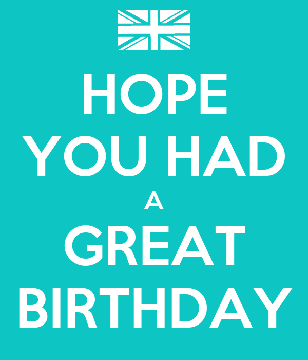 HOPE YOU HAD A GREAT BIRTHDAY Poster