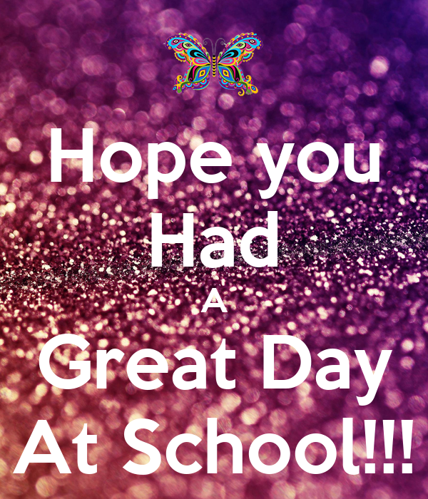 hope you had a great day at school
