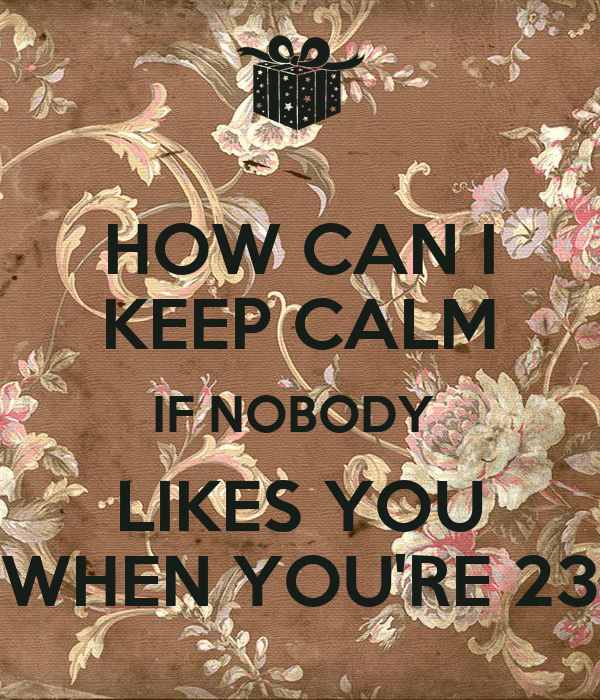 nobody likes you when you re 23 cake how can i keep calm if nobody likes you when you re 23 6181