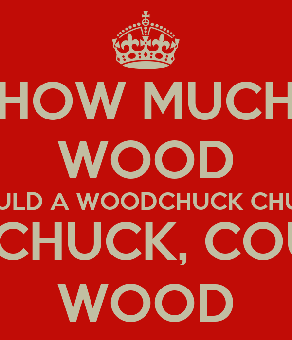 HOW MUCH WOOD COULD A WOODCHUCK CHUCK IF A WOODCHUCK ...