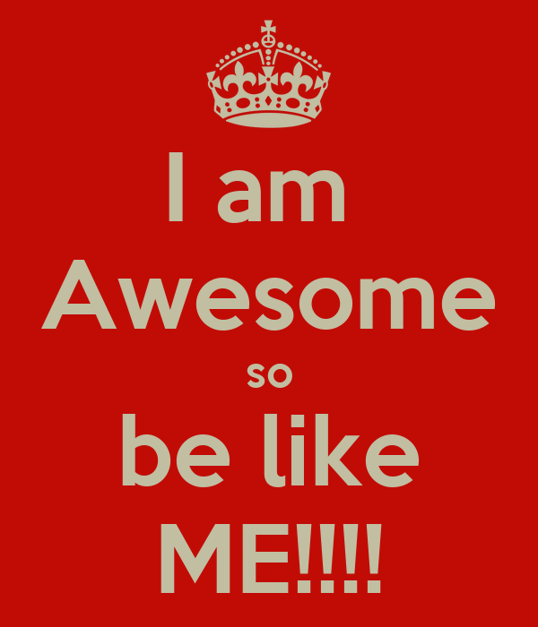 am Awesome so be like ME!!!! - KEEP CALM AND CARRY ON Image ...