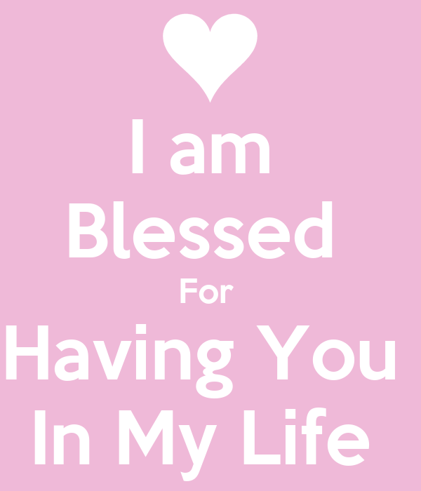 I Am Blessed To Have You I am Blessed For Having You In