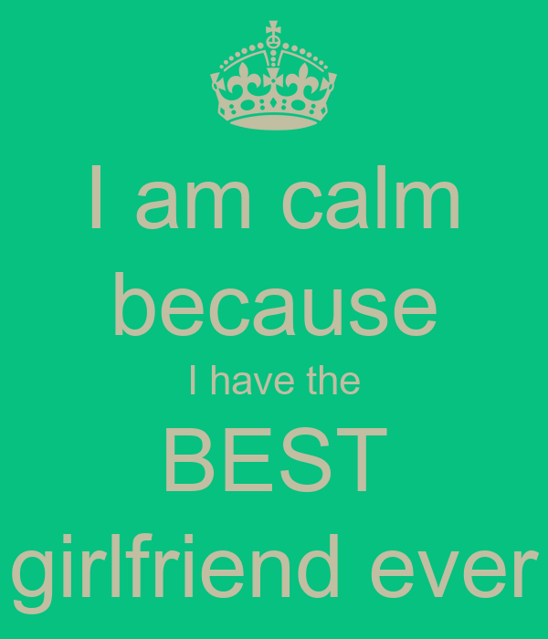 Your The Best Girlfriend Quotes: I Am Calm Because I Have The BEST Girlfriend Ever Poster
