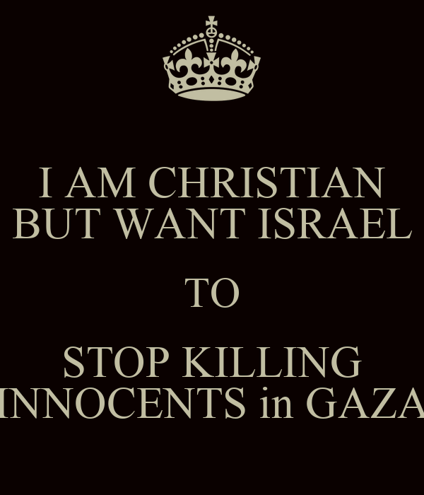I Am Christian But Want Israel To Stop Killing Innocents