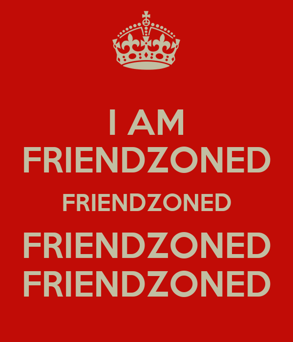 I AM FRIENDZONED FRIENDZONED FRIENDZONED FRIENDZONED ...