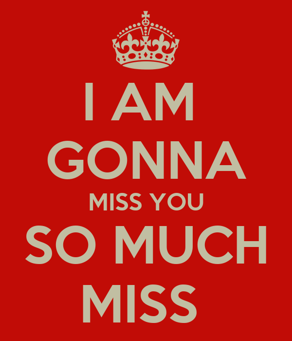 I AM GONNA MISS YOU SO MUCH MISS - KEEP CALM AND CARRY ON ...