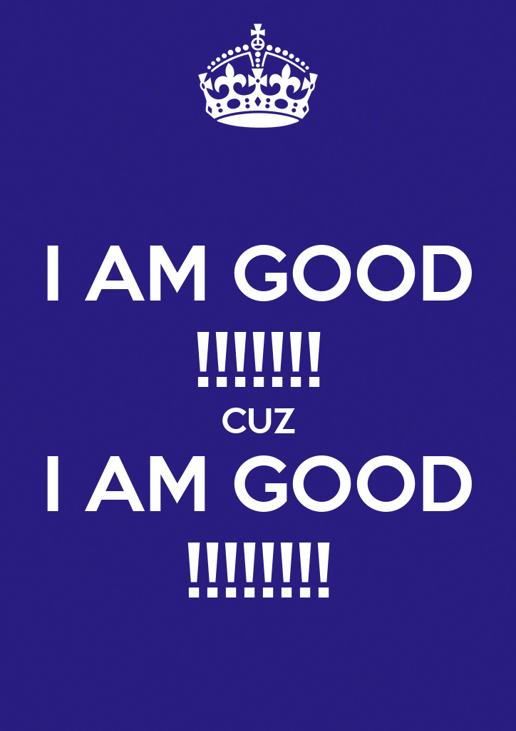 Am I Unproportional What Is Lagging In My Body: I AM GOOD !!!!!!! CUZ I AM GOOD !!!!!!!! Poster