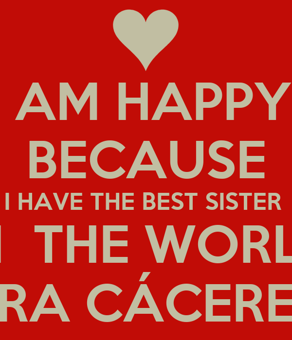 I Am Happy Because I Have The Best Sister In The World Maria Caceres Caceres