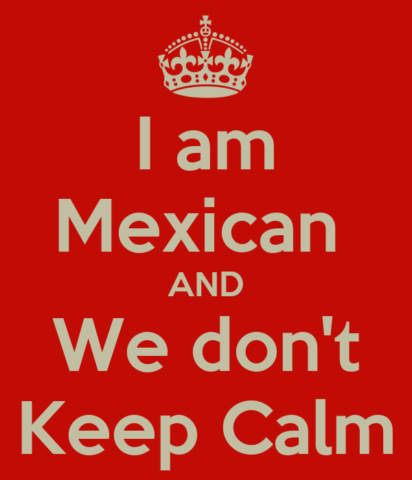Why Don T We What Am I: I Am Mexican AND We Don't Keep Calm