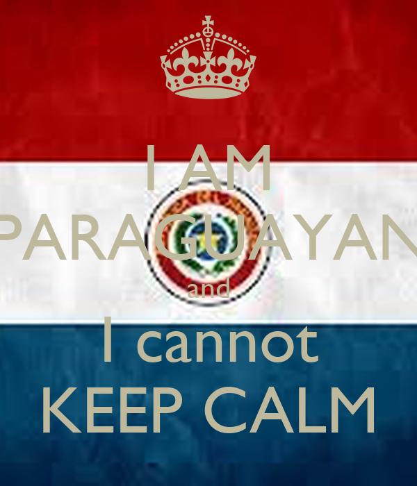 I AM PARAGUAYAN and I cannot KEEP CALM