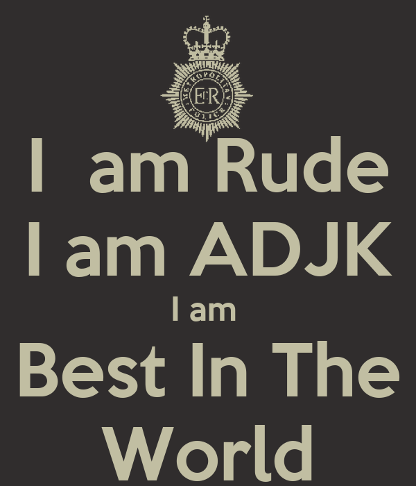 I Am Rude I Am Adjk I Am Best In The World