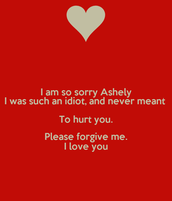 I Am So Sorry Ashely I Was Such An Idiot And Never Meant To Hurt