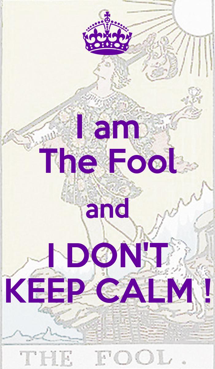 I am The Fool and I DON'T KEEP CALM ! - KEEP CALM AND ...