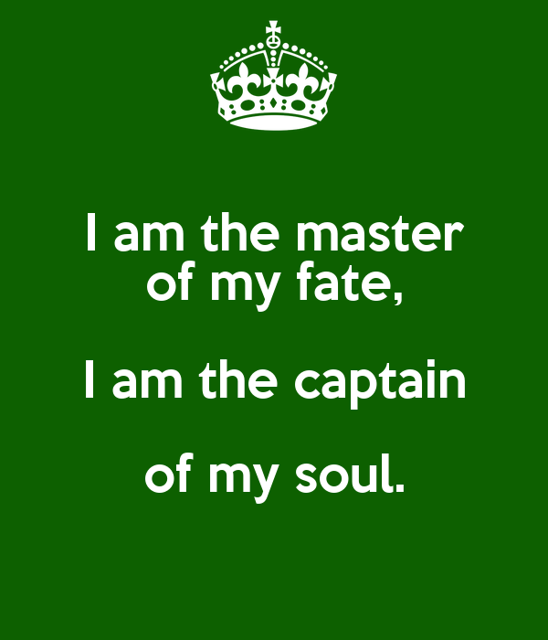 i am the master of my fate I am the master of my fate: i am the captain of my soul goosebumps i think about this every time i'm having a bad day or feel like things aren't going my way.
