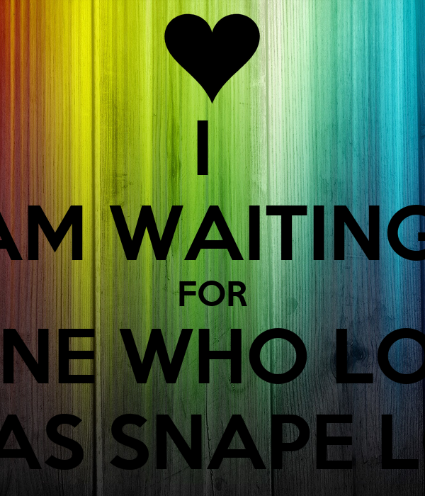 I Am Waiting For Someone Who Loves Me As Much As Snape Loved Lily
