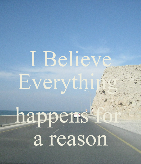 this i believe essay everything happens for a reason And for that reason i do believe that everything happens for a reason good reason or bad reason but nevertheless a reason everything does not happen for a reason.