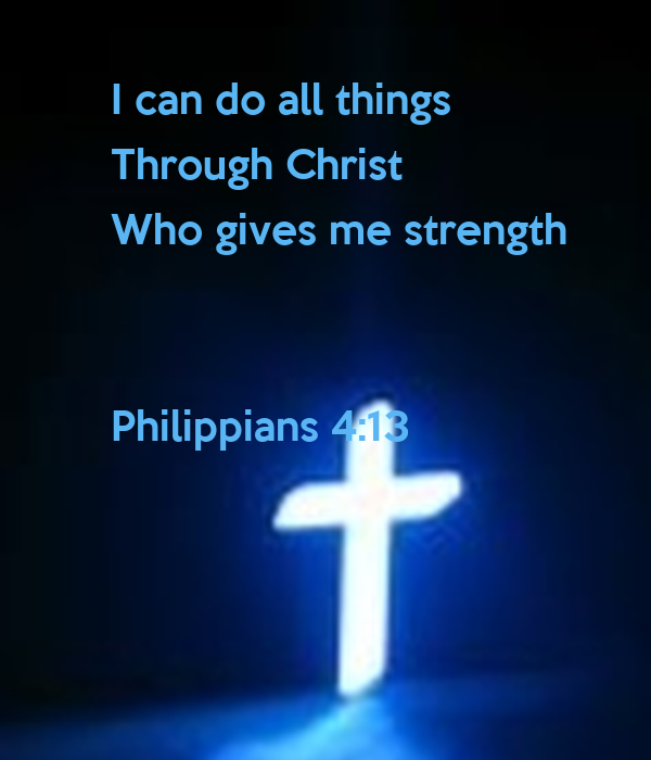 I can do all things Through Christ Who gives me strength ...