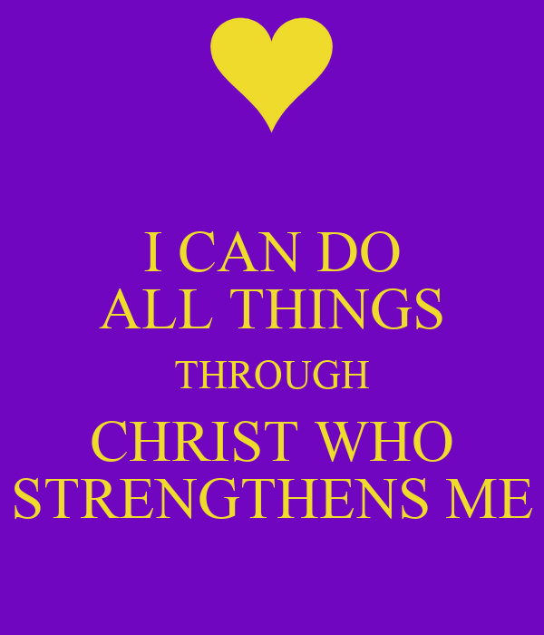 I CAN DO ALL THINGS THROUGH CHRIST WHO STRENGTHENS ME ...