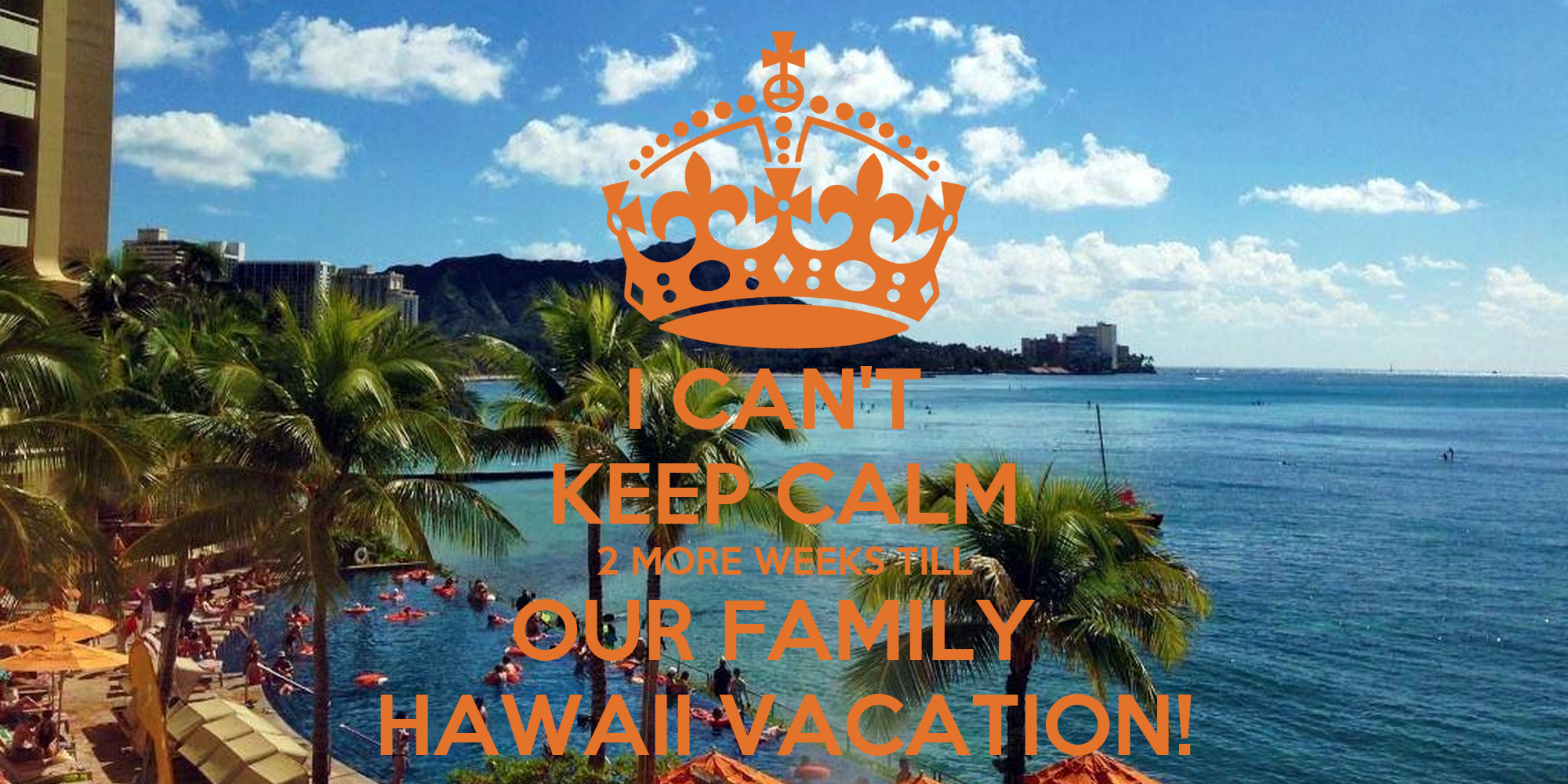 I CAN'T KEEP CALM 2 MORE WEEKS TILL OUR FAMILY HAWAII