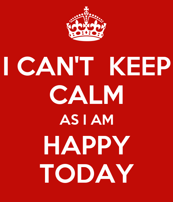 I Cant Keep Calm As I Am Happy Today Poster Kinjal Keep Calm O