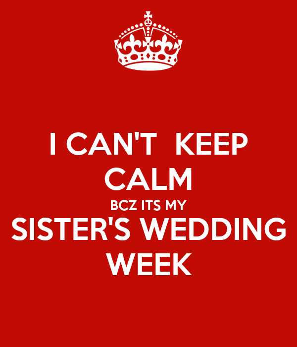 My Sisters Wedding: I CAN'T KEEP CALM BCZ ITS MY SISTER'S WEDDING WEEK Poster