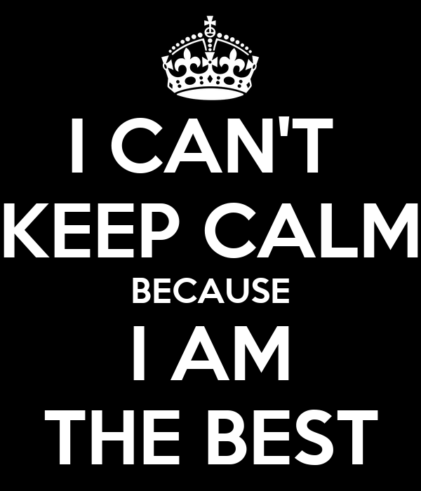 I Do The Best I Can Quotes: I CAN'T KEEP CALM BECAUSE I AM THE BEST Poster