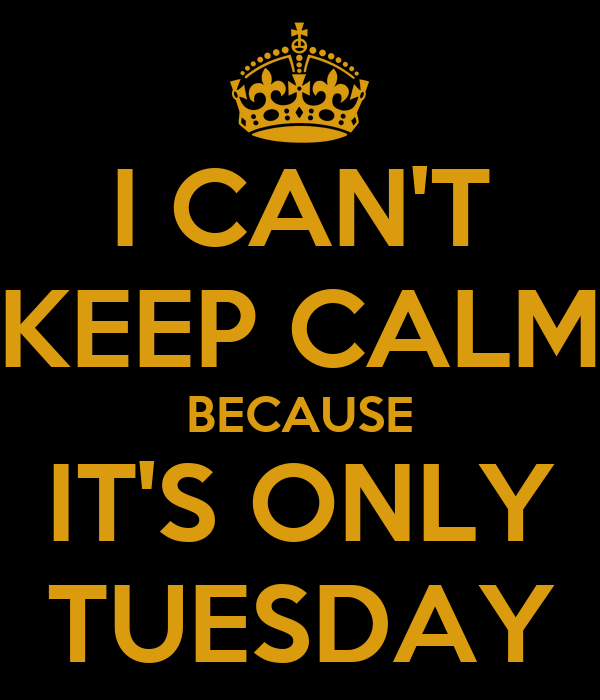 CAN T KEEP CALM BECAUSE IT S ONLY TUESDAYIts Only Tuesday
