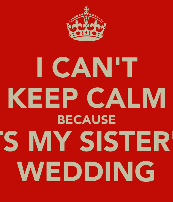 My Sisters Wedding: I CAN'T KEEP CALM BECAUSE ITS MY SISTER'S WEDDING Poster