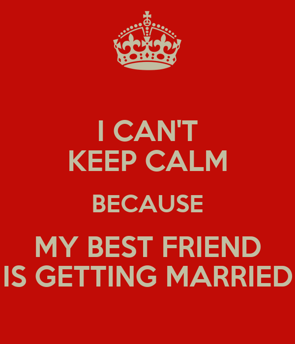 Quotes about my best friend getting married : Keep calm marry best friend quotes