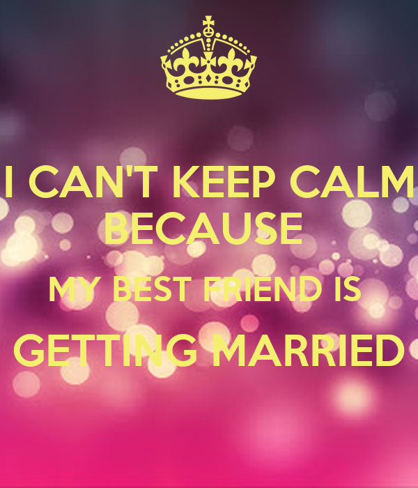 I CAN'T KEEP CALM BECAUSE MY BEST FRIEND IS GETTING
