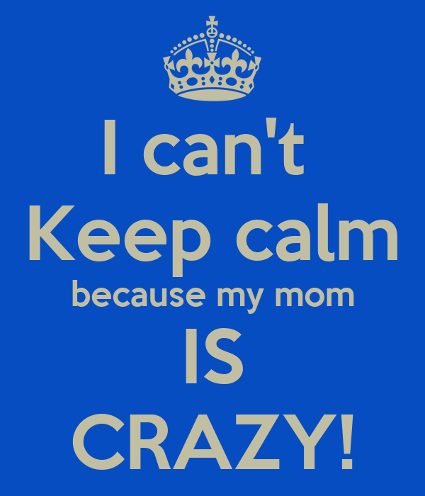 I can't Keep calm because my mom IS CRAZY! Poster ...