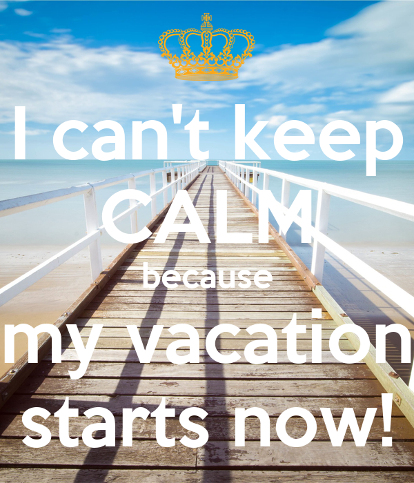 I Cant Keep CALM Because My Vacation Starts Now