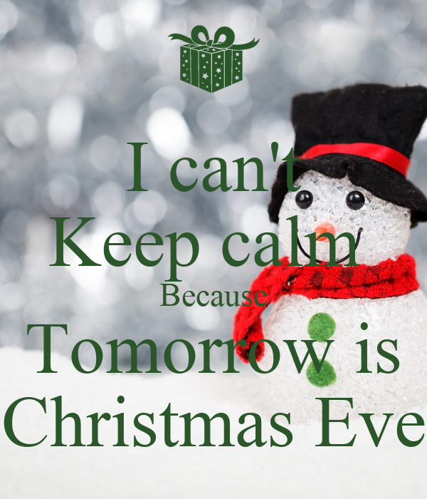 i cant keep calm because tomorrow is christmas eve - Tomorrow Is Christmas