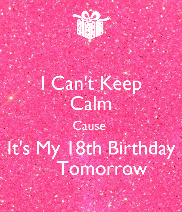I Can't Keep Calm Cause It's My 18th Birthday Tomorrow