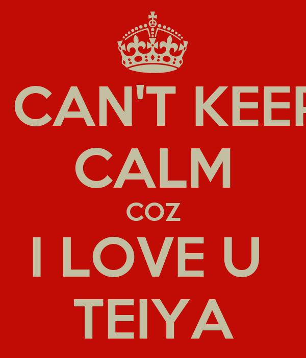 Love U Cant Have: I CAN'T KEEP CALM COZ I LOVE U TEIYA Poster