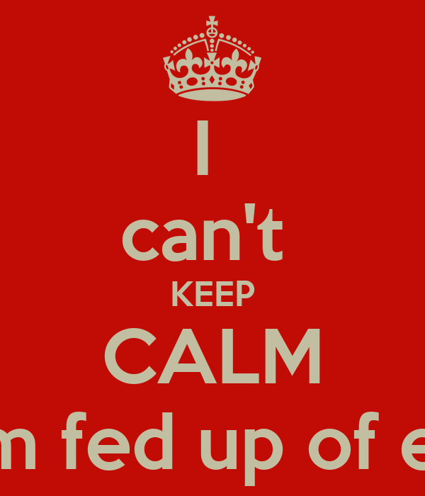 I cant KEEP CALM coz Im fed up of erythn - KEEP CALM AND