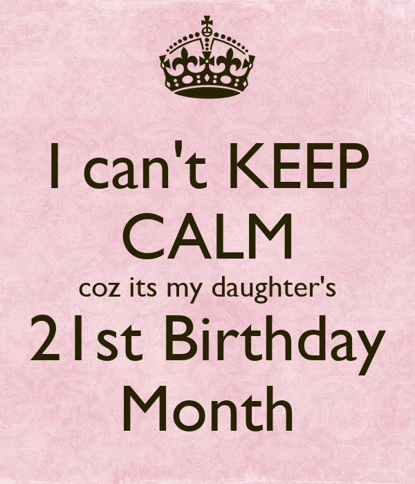 I Can't KEEP CALM Coz Its My Daughter's 21st Birthday