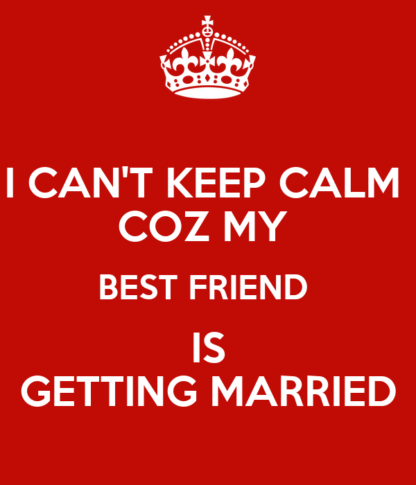 I CAN'T KEEP CALM COZ MY BEST FRIEND IS GETTING MARRIED ...
