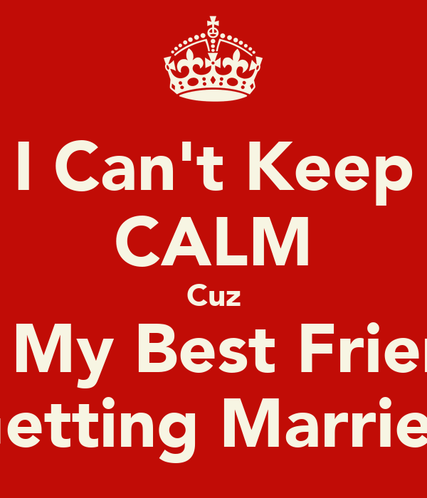 I Can't Keep CALM Cuz It's My Best Friends Getting Married